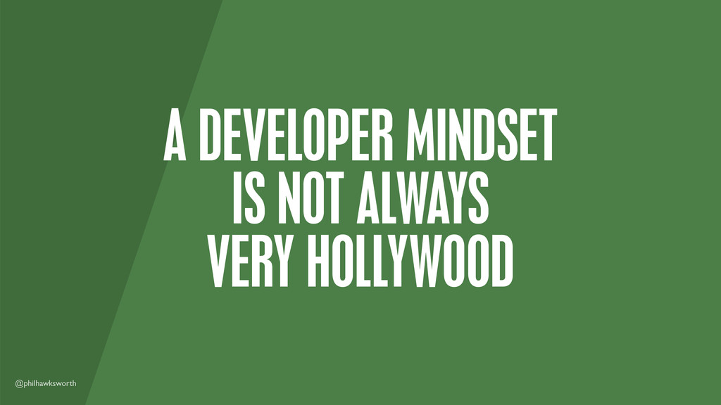@philhawksworth A DEVELOPER MINDSET IS NOT ALWA...