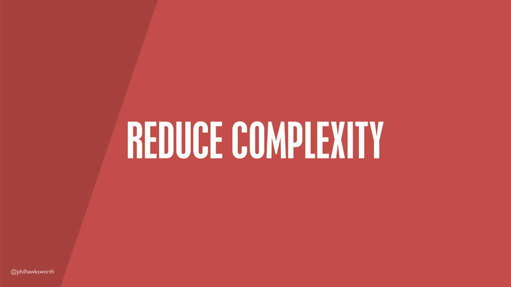 @philhawksworth REDUCE COMPLEXITY