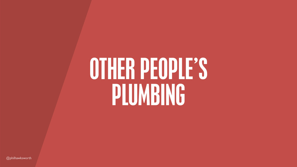 @philhawksworth OTHER PEOPLE'S PLUMBING