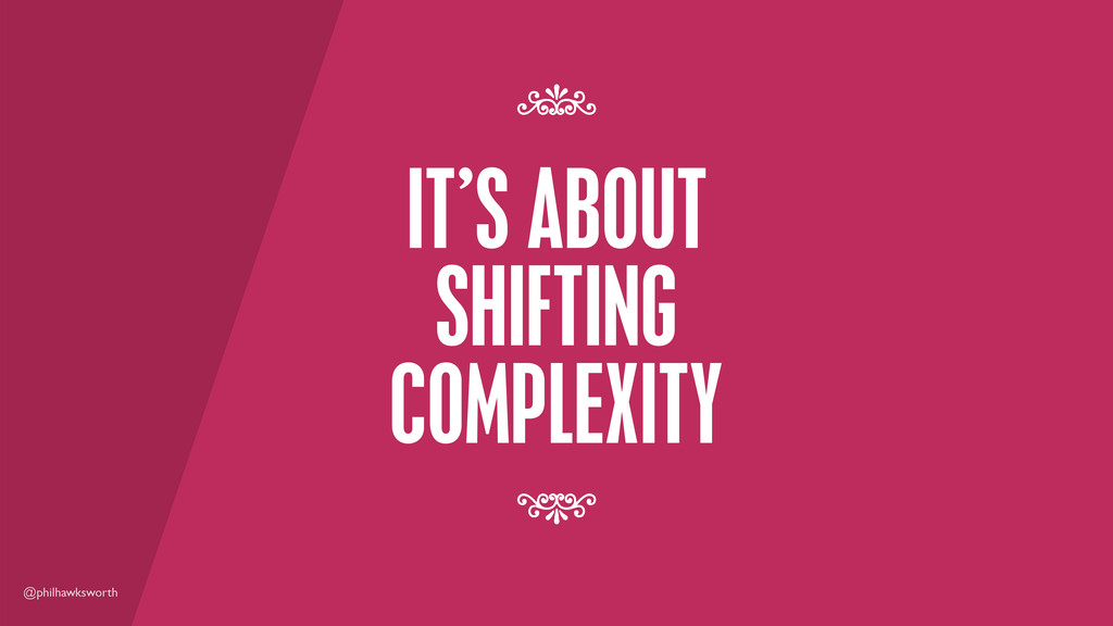 @philhawksworth IT'S ABOUT SHIFTING COMPLEXITY ...