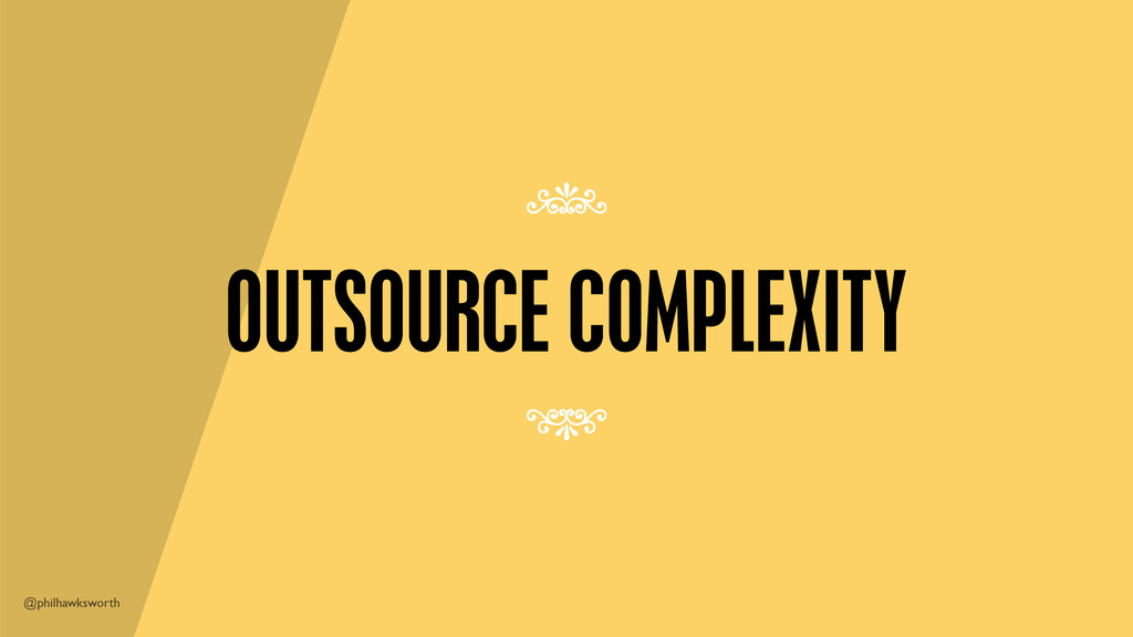 @philhawksworth OUTSOURCE COMPLEXITY 7 7
