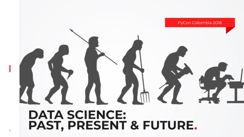 1 DATA SCIENCE: PAST, PRESENT & FUTURE. PyCon C...