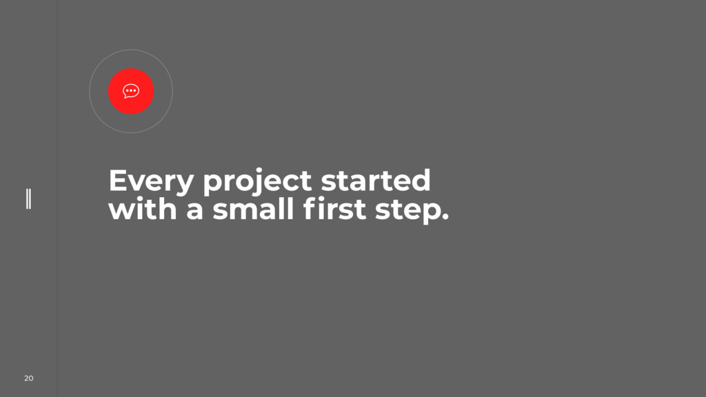 20 Every project started with a small first ste...