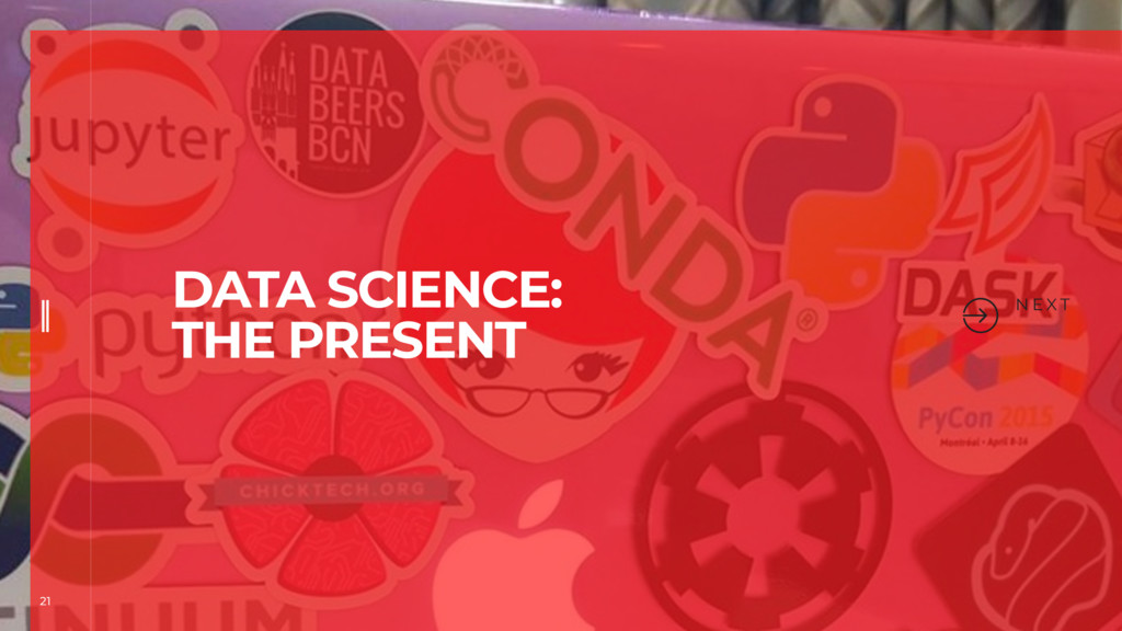 21 N E X T DATA SCIENCE: THE PRESENT