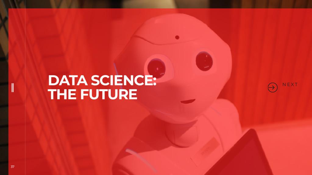 37 N E X T DATA SCIENCE: THE FUTURE