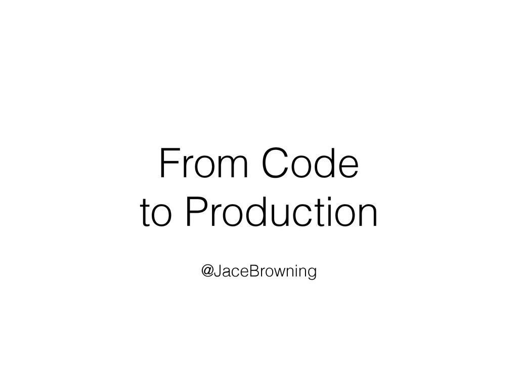 From Code to Production @JaceBrowning