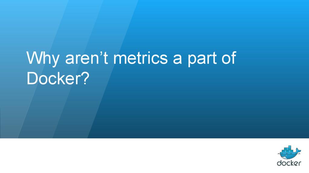 Why aren't metrics a part of Docker?