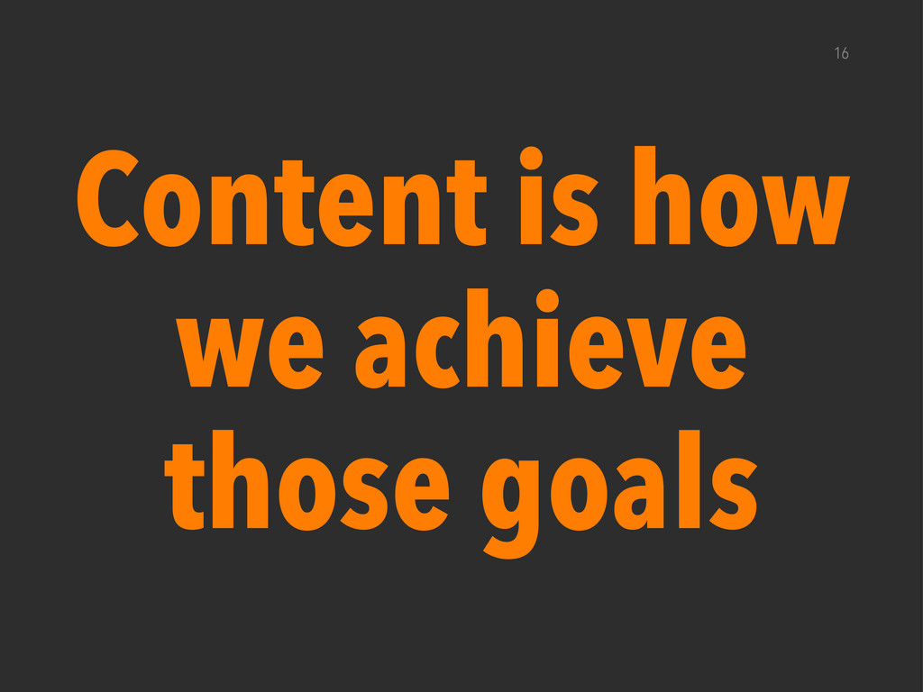 Content is how we achieve those goals 16