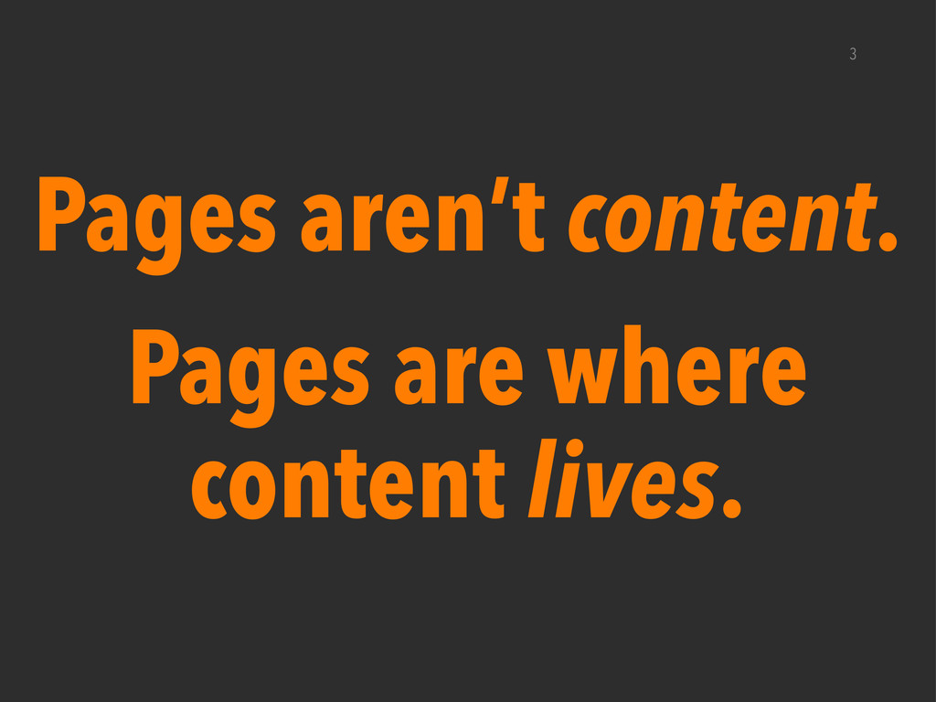 3 Pages aren't content. Pages are where content...