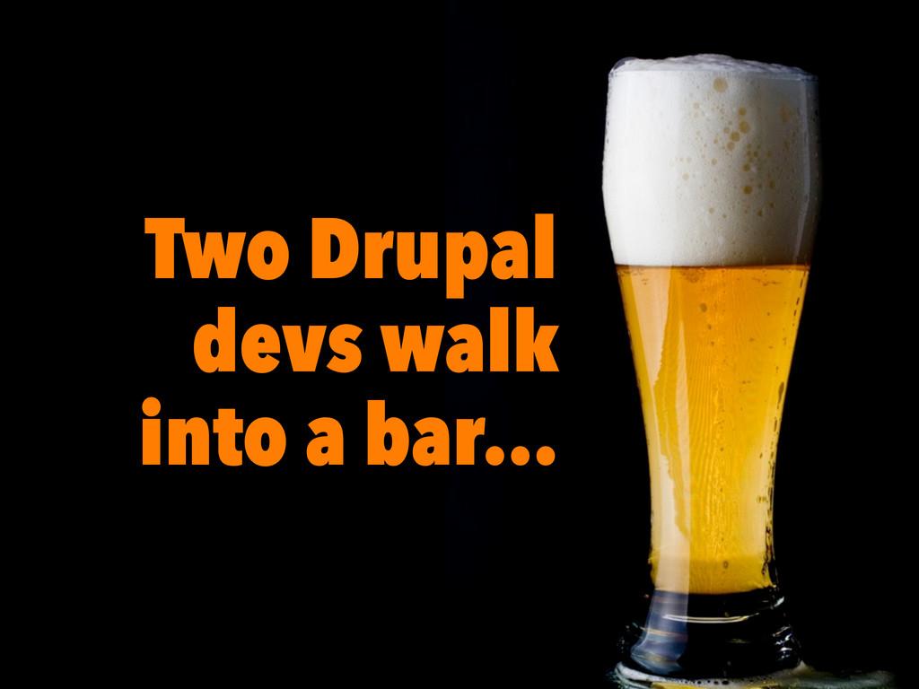4 Two Drupal devs walk into a bar…