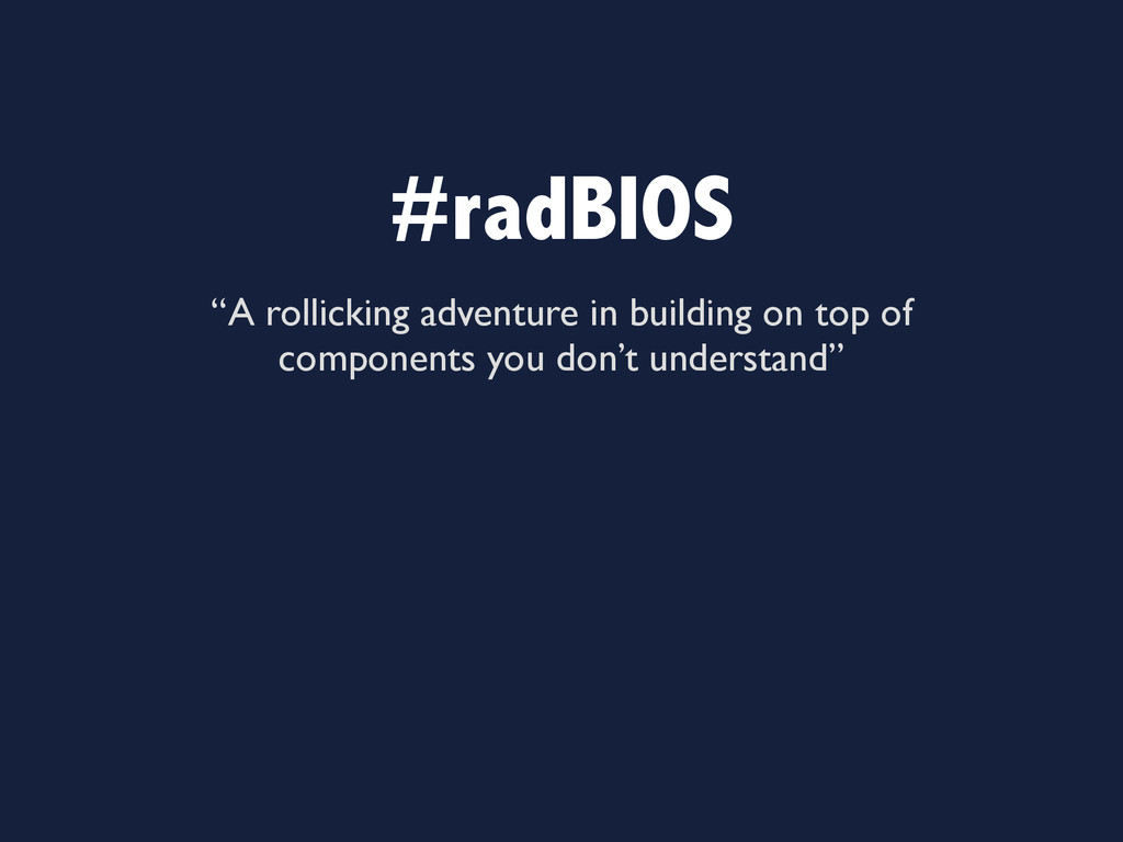 "#radBIOS ""A rollicking adventure in building on..."