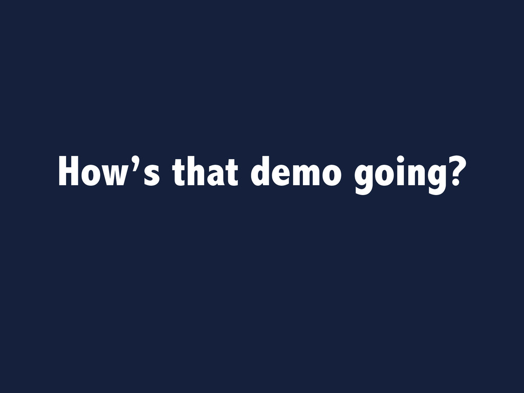 How's that demo going?