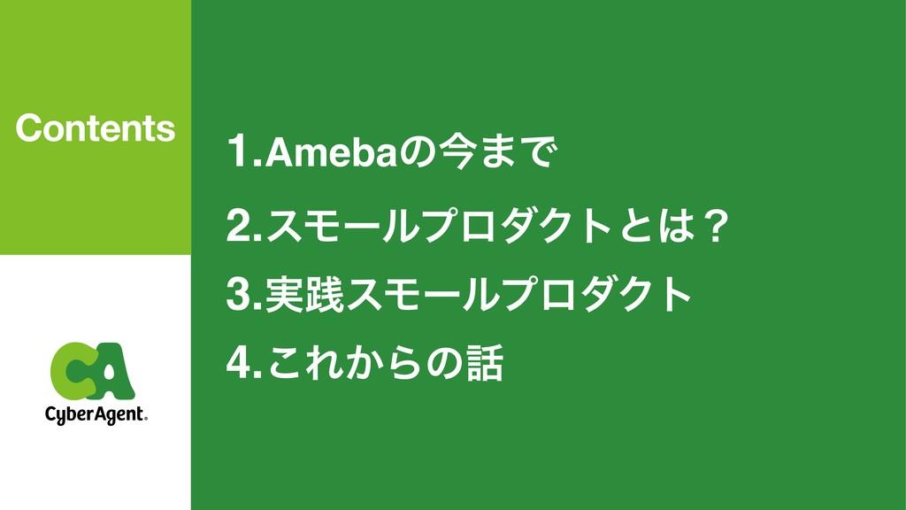 1.Amebaͷࠓ·Ͱ 2.εϞʔϧϓϩμΫτͱʁ 3.࣮ફεϞʔϧϓϩμΫτ 4.͜Ε͔Β...