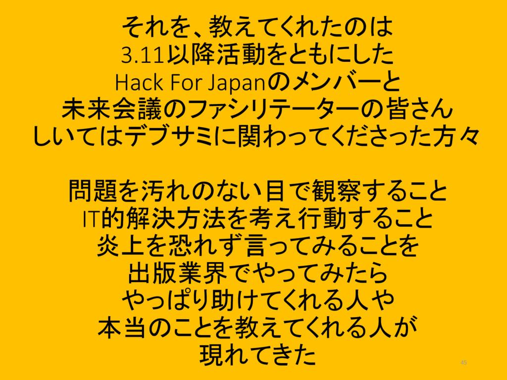 それを、教えてくれたのは 3.11以降活動をともにした Hack For Japanのメンバー...