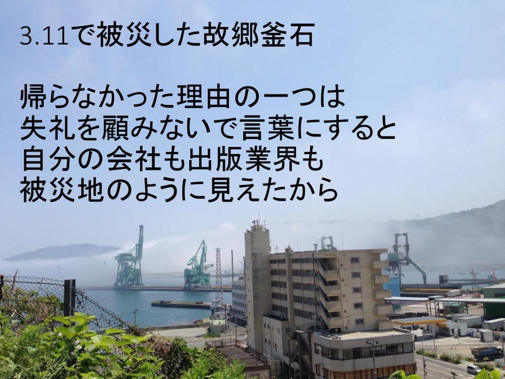 3.11で被災した故郷釜石 帰らなかった理由の一つは 失礼を顧みないで言葉にすると 自分の会社...