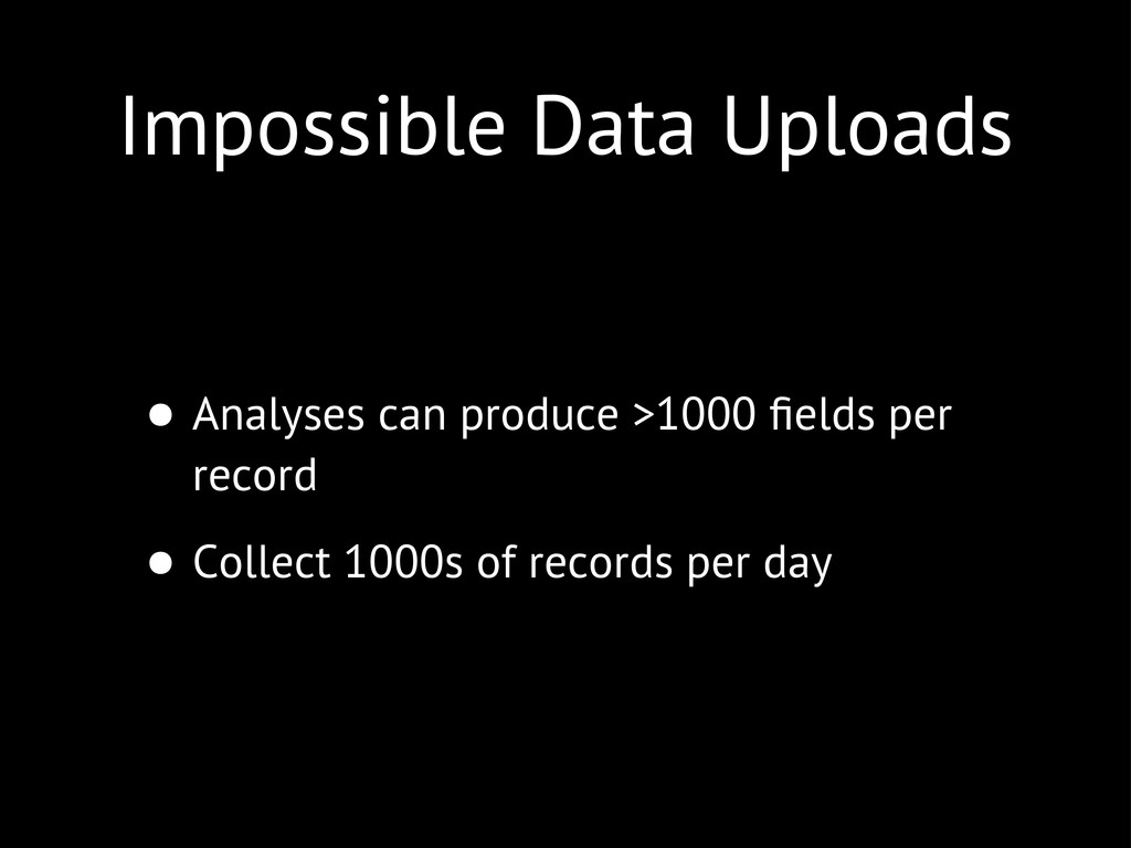 Impossible Data Uploads • Analyses can produce ...