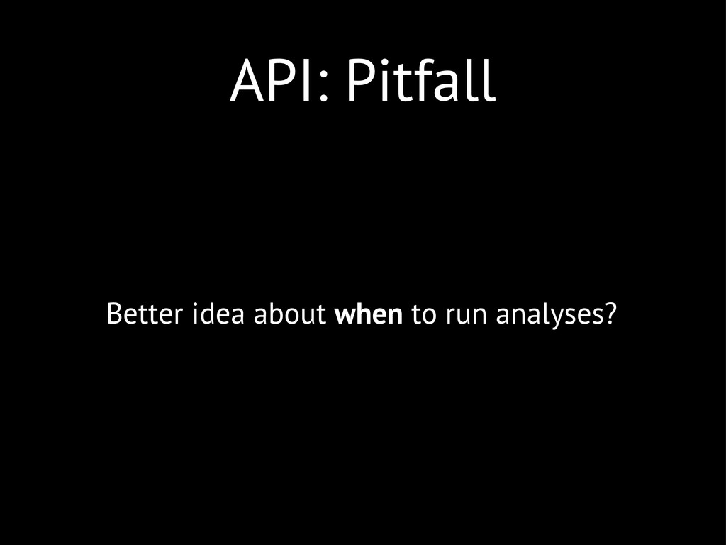 API: Pitfall Better idea about when to run anal...