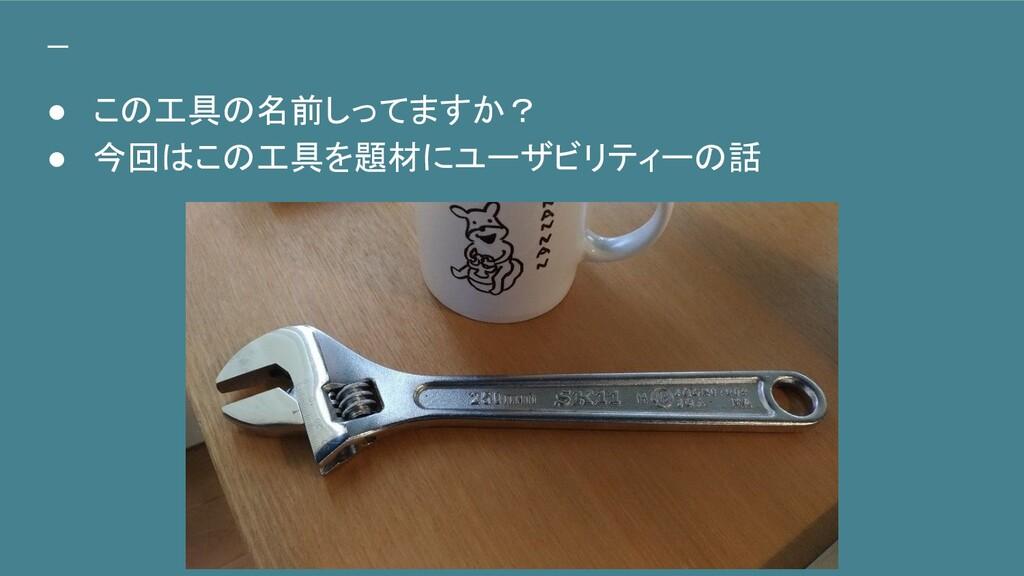 ● この工具の名前しってますか? ● 今回はこの工具を題材にユーザビリティーの話