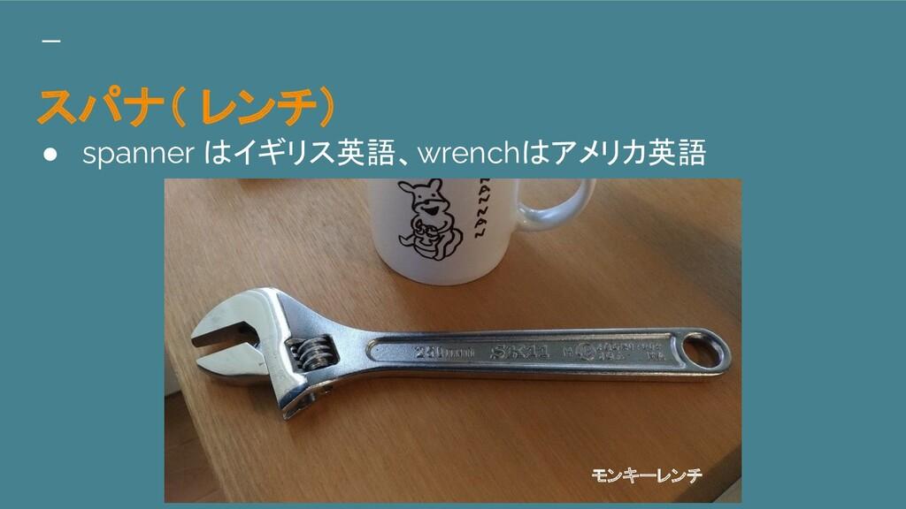スパナ( レンチ) ● spanner はイギリス英語、wrenchはアメリカ英語 モンキーレ...