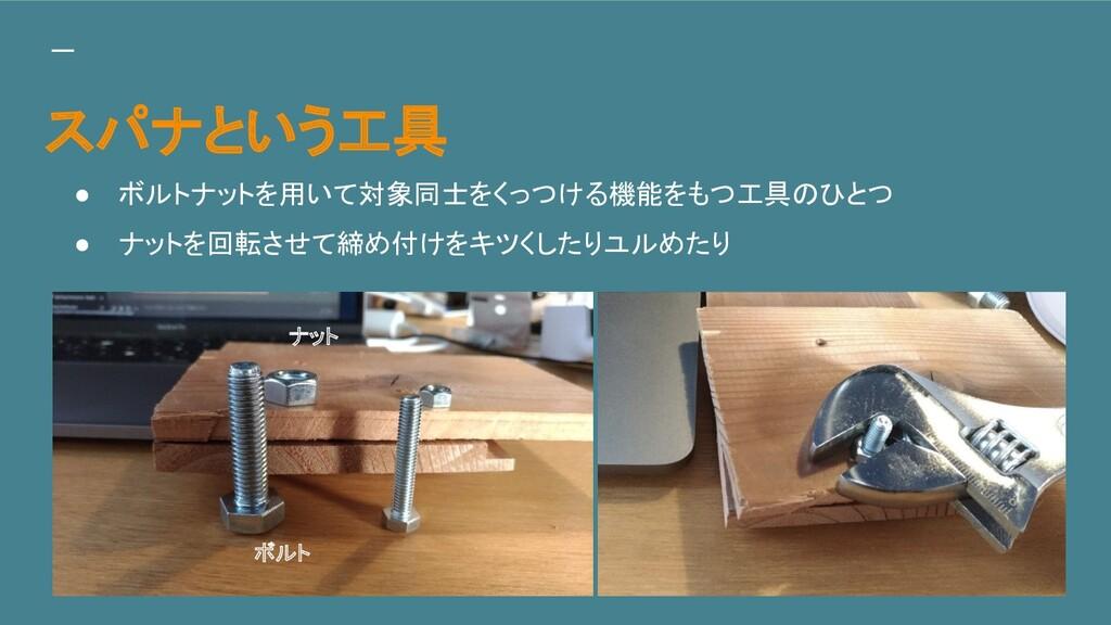 スパナという工具 ● ボルトナットを用いて対象同士をくっつける機能をもつ工具のひとつ ● ナッ...