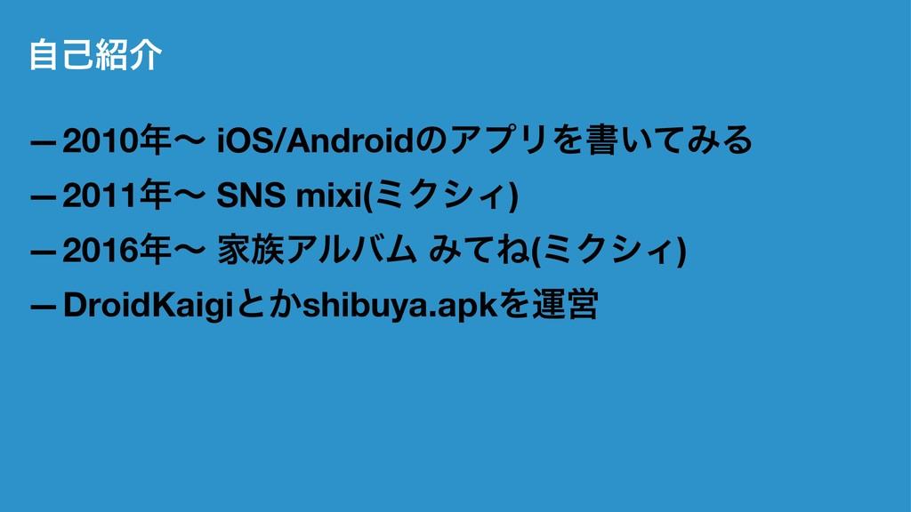 ࣗݾհ —2010ʙ iOS/AndroidͷΞϓϦΛॻ͍ͯΈΔ —2011ʙ SNS ...