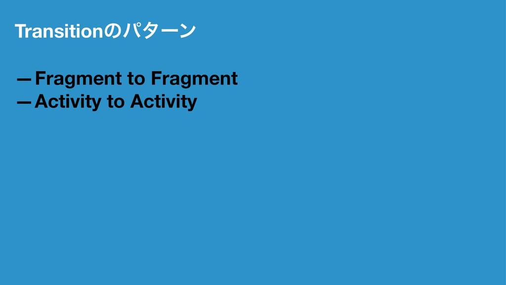 Transitionͷύλʔϯ —Fragment to Fragment —Activity...