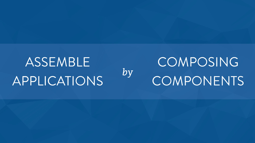 ASSEMBLE APPLICATIONS by COMPOSING COMPONENTS
