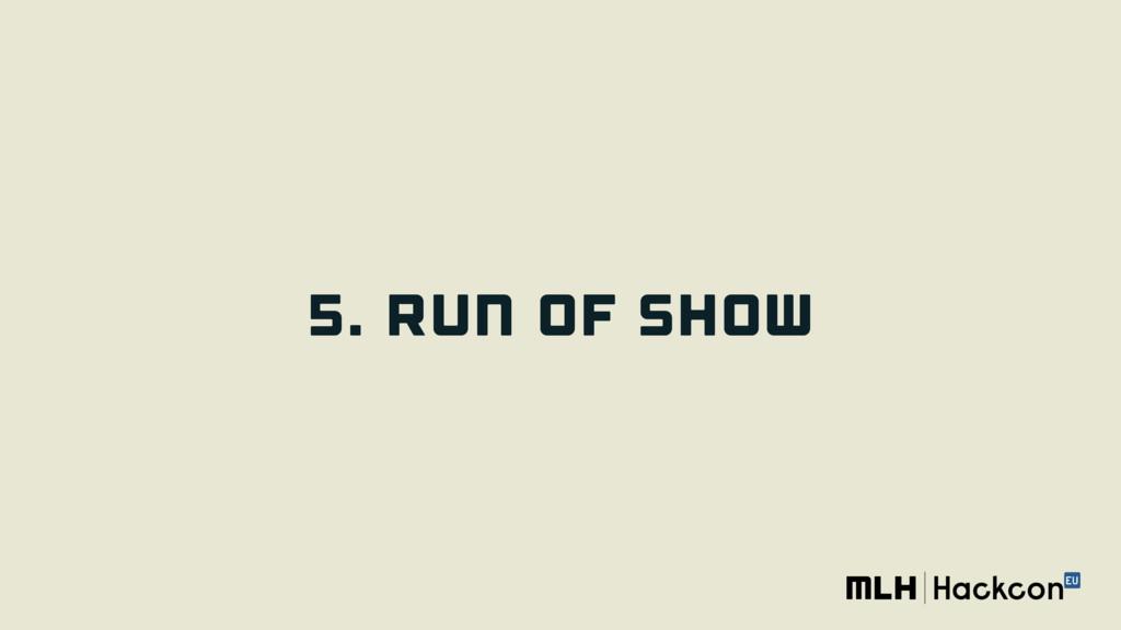 5. RUN OF SHOW