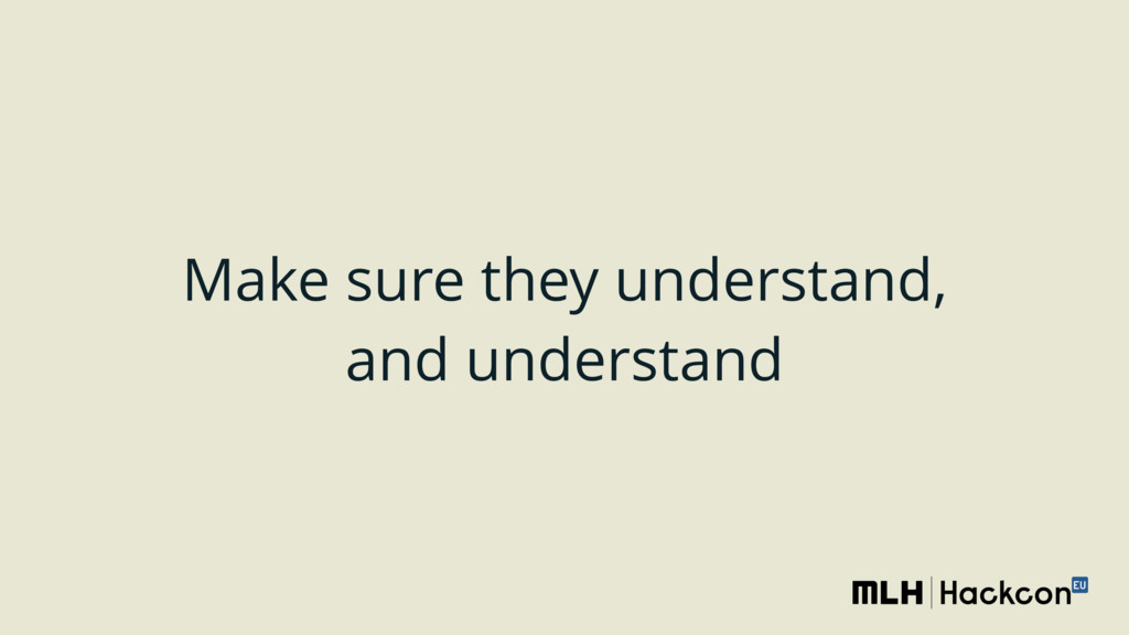 Make sure they understand, and understand