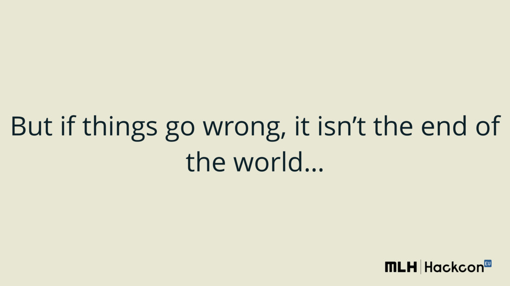 But if things go wrong, it isn't the end of the...