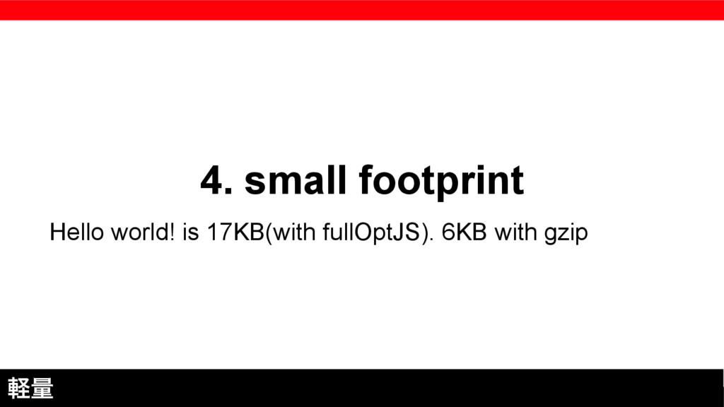 4. small footprint ܰྔ Hello world! is 17KB(with...