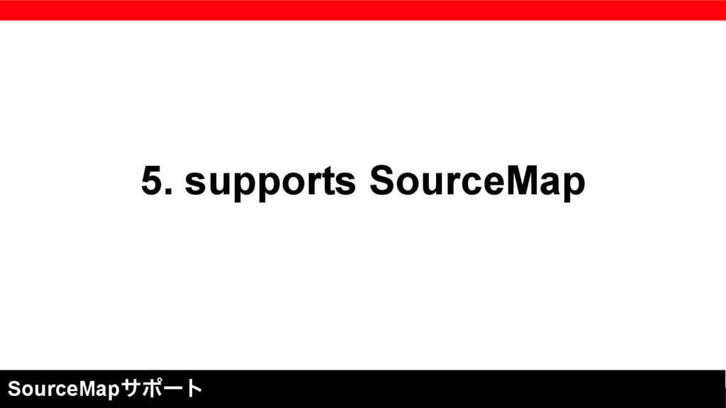 5. supports SourceMap SourceMapαϙʔτ