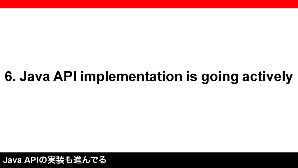 6. Java API implementation is going actively Ja...