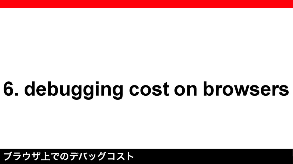 6. debugging cost on browsers ϒϥ΢β্Ͱͷσόοάίετ