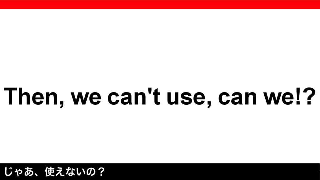 Then, we can't use, can we!? ͡Ό͋ɺ͑ͳ͍ͷʁ