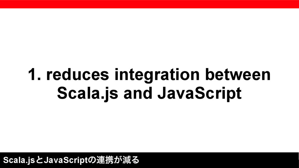 1. reduces integration between Scala.js and Jav...