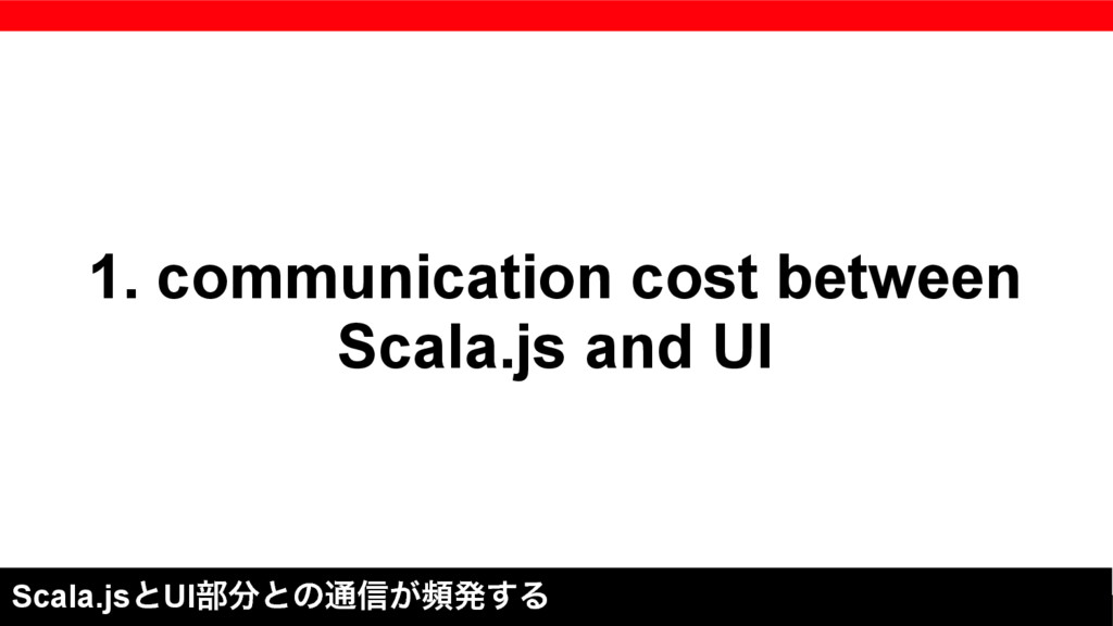 1. communication cost between Scala.js and UI S...