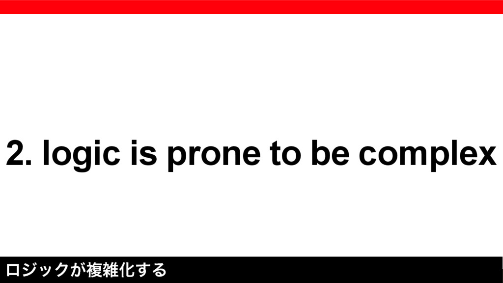 2. logic is prone to be complex ϩδοΫ͕ෳԽ͢Δ
