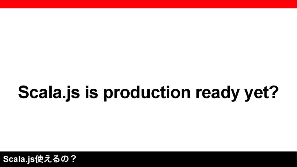 Scala.js is production ready yet? Scala.js͑Δͷʁ