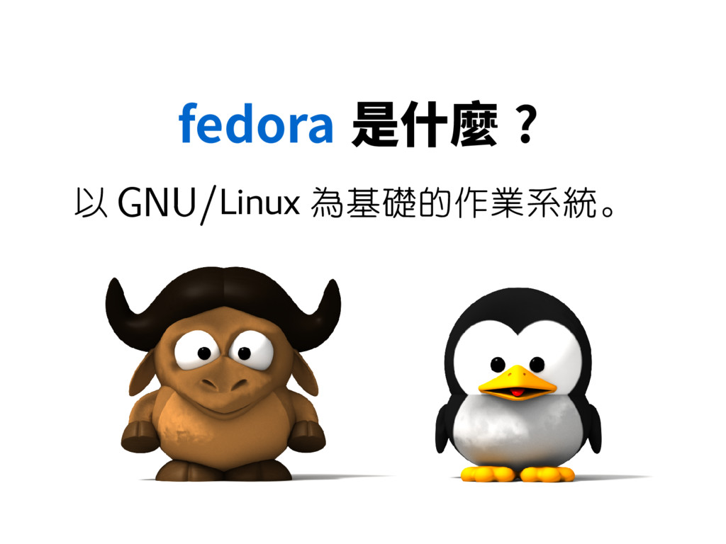 fedora 是什麼 ? 以 GNU/Linux 為基礎的作業系統。