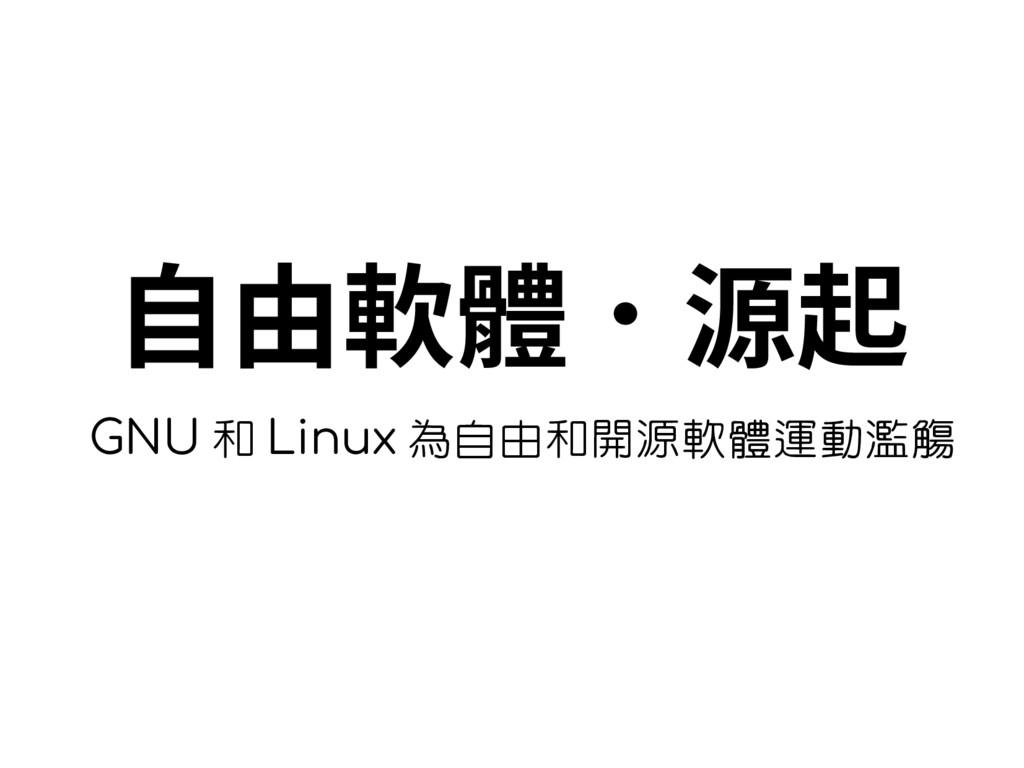 自由軟體.源起 GNU 和 Linux 為自由和開源軟體運動濫觴