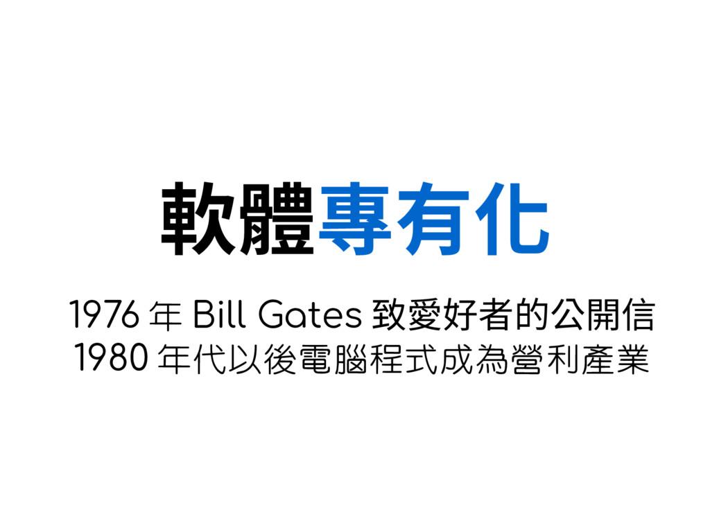軟體專有化 1976 年 Bill Gates 致愛好者的公開信 1980 年代以後電腦程式成...