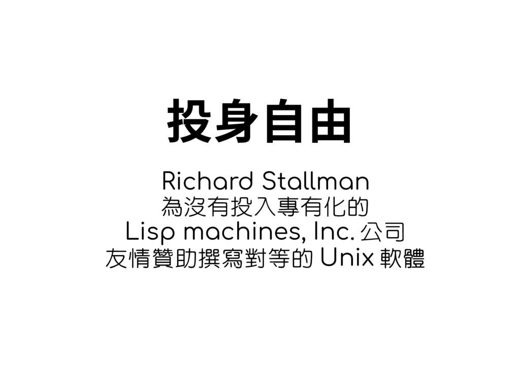 投身自由 Richard Stallman 為沒有投入專有化的 Lisp machines, ...