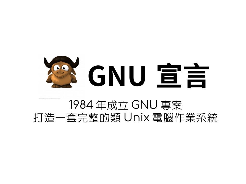 GNU 宣言 1984 年成立 GNU 專案 打造一套完整的類 Unix 電腦作業系統