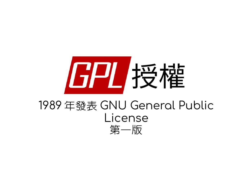 授權 1989 年發表 GNU General Public License 第一版 This...