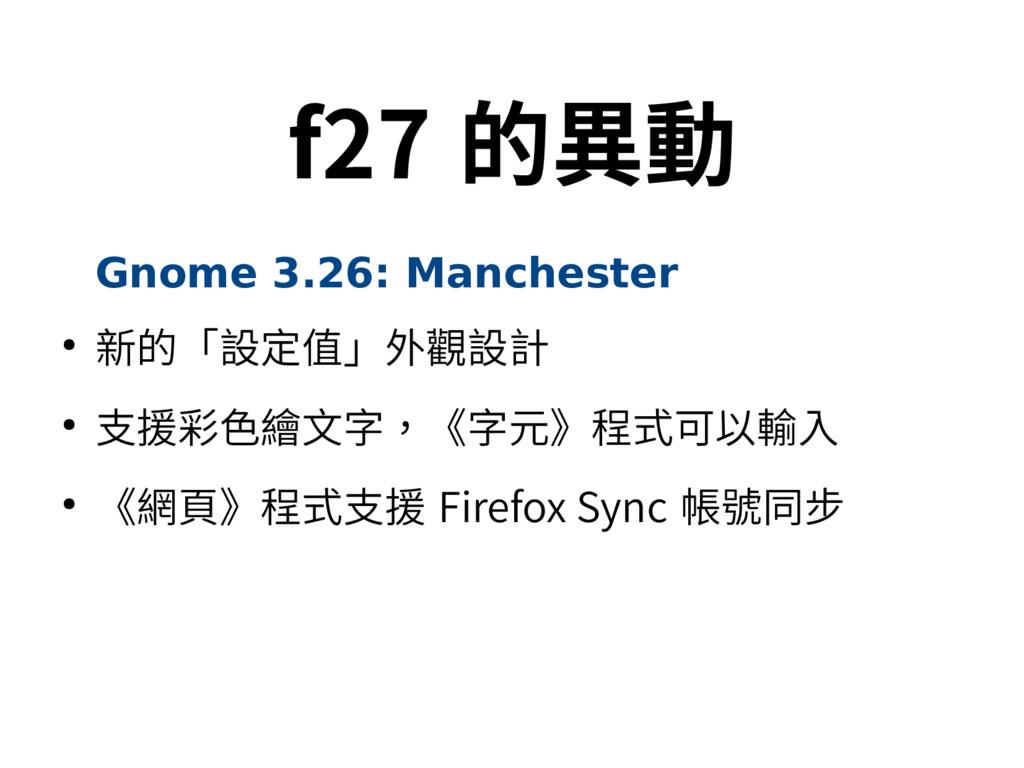 f27 的異動 Gnome 3.26: Manchester ● 新的「設定值」外觀設計 ● ...