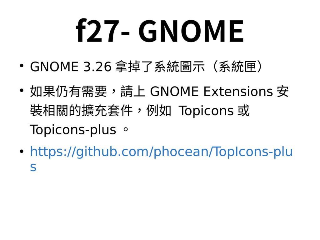 f27- GNOME ● GNOME 3.26 拿掉了系統圖示(系統匣) ● 如果仍有需要,請...