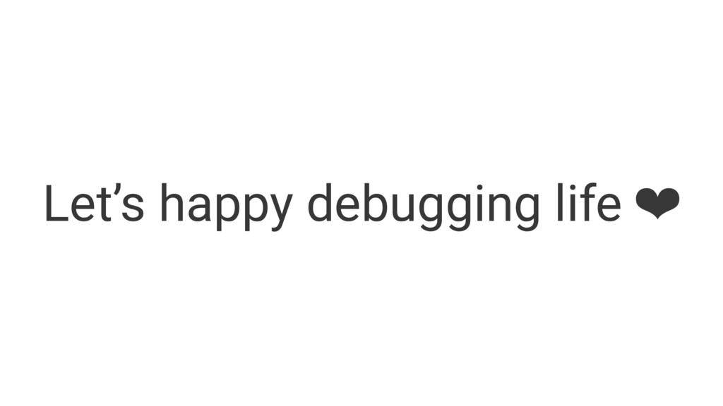 Let's happy debugging life ❤