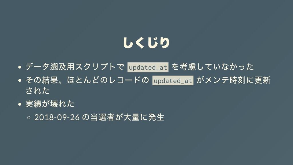 しくじり データ遡及⽤スクリプトで updated_at を考慮していなかった その結果、ほと...