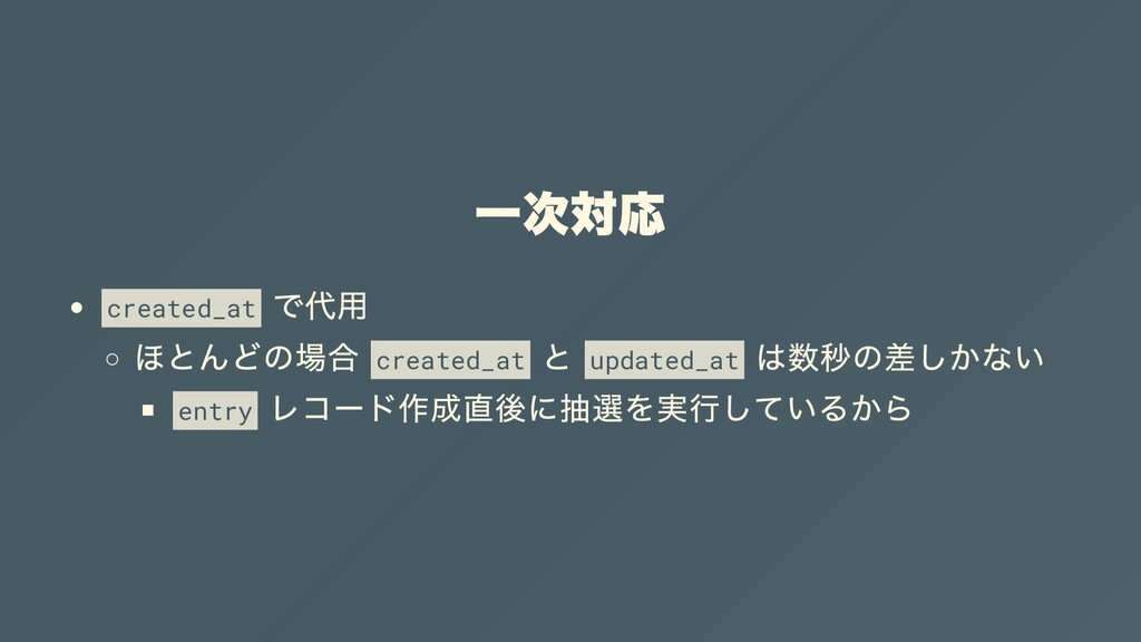 ⼀次対応 created_at で代⽤ ほとんどの場合 created_at と update...